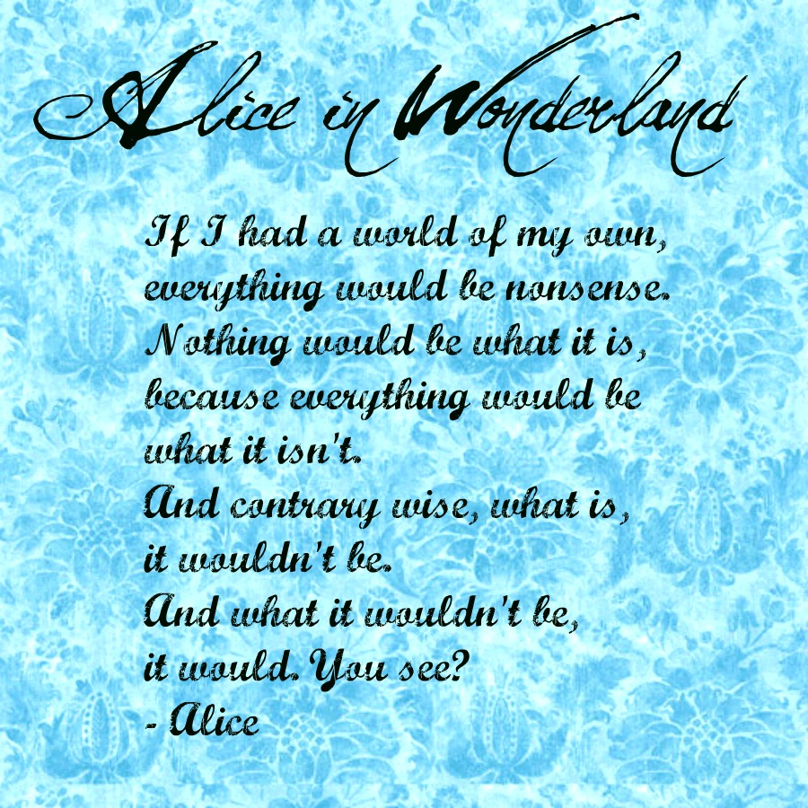 Alice in Wonderland. This is my absolute favorite wonderland quote, and the  best way to live your life.